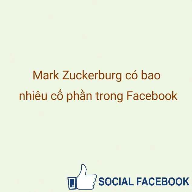 mark-zuckerburg-co-bao-nhieu-co-phan-trong-facebook