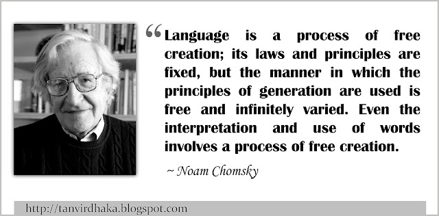 """Language is a process of free creation; its laws and principles are fixed, but the manner in which the principles of generation are used is free and infinitely varied. Even the interpretation and use of words involves a process of free creation.""  ~ Noam Chomsky"