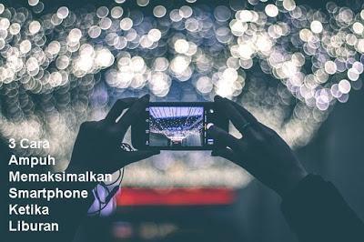 3 Cara Ampuh Memaksimalkan Smartphone Ketika Liburan - Blog Mas Hendra