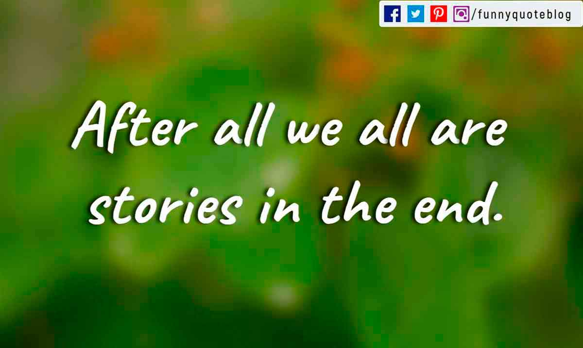 After all we all are stories in the end.
