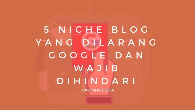 5 Niche Blog Yang Dilarang Google Dan Wajib Dihindari