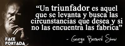 Frases de George Bernard Shaw, Un triunfador es aquel que se levanta y busca las circunstancias que desea y si no las encuentra las fabrica.