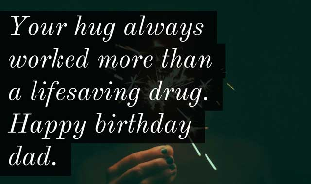 Your hug always worked more than a lifesaving drug. Happy birthday dad.