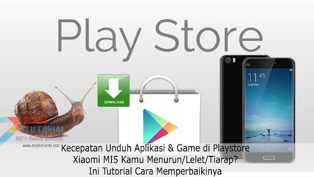 Kecepatan Unduh Aplikasi & Game di Playstore Xiaomi Mi5 Kamu Menurun/Lelet/Tiarap? Ini Tutorial Cara Memperbaikinya