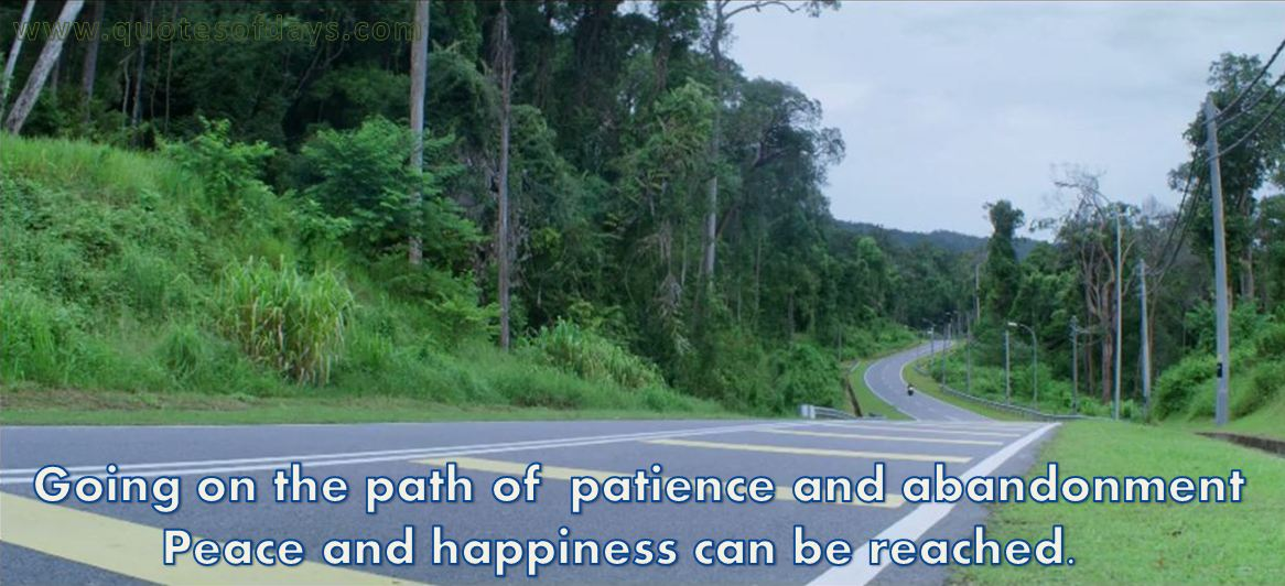 Going on the path of  patience and abandonment peace and happiness can be reached.