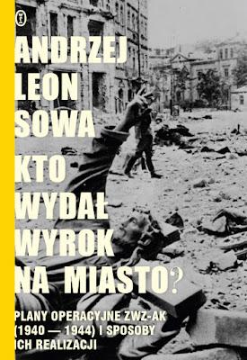 Kto wydał wyrok na miasto? Plany operacyjne ZWZ AK (1940-1944) i sposoby ich realizacji - Andrzej Leon Sowa