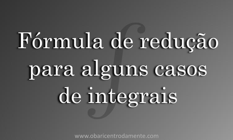 Fórmula de redução para alguns casos de integrais