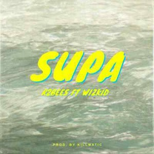 Download Mp3   R2Bees ft Wizkid - Supa