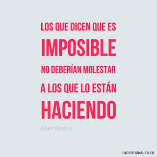 Los que dicen que es imposible no deberían molestar a los que lo están haciendo (Albert Einstein)