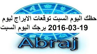 حظك اليوم السبت توقعات الابراج ليوم 19-03-2016 برجك اليوم السبت