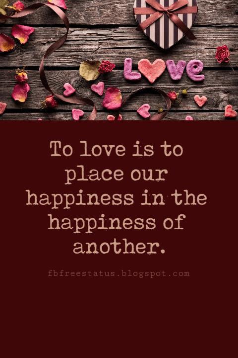 Valentines Day Quotes, To love is to place our happiness in the happiness of another. - G. W. Von Leibnitz
