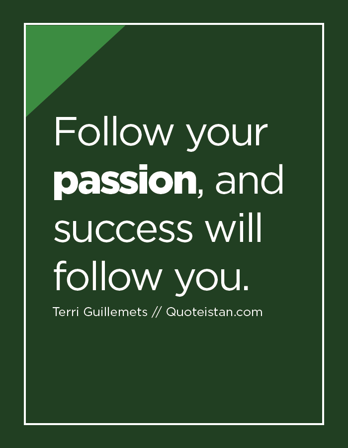 Follow your passion, and success will follow you.