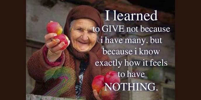 I learned to GIVE not because I have many but because I know exactly how it feels to have Nothing