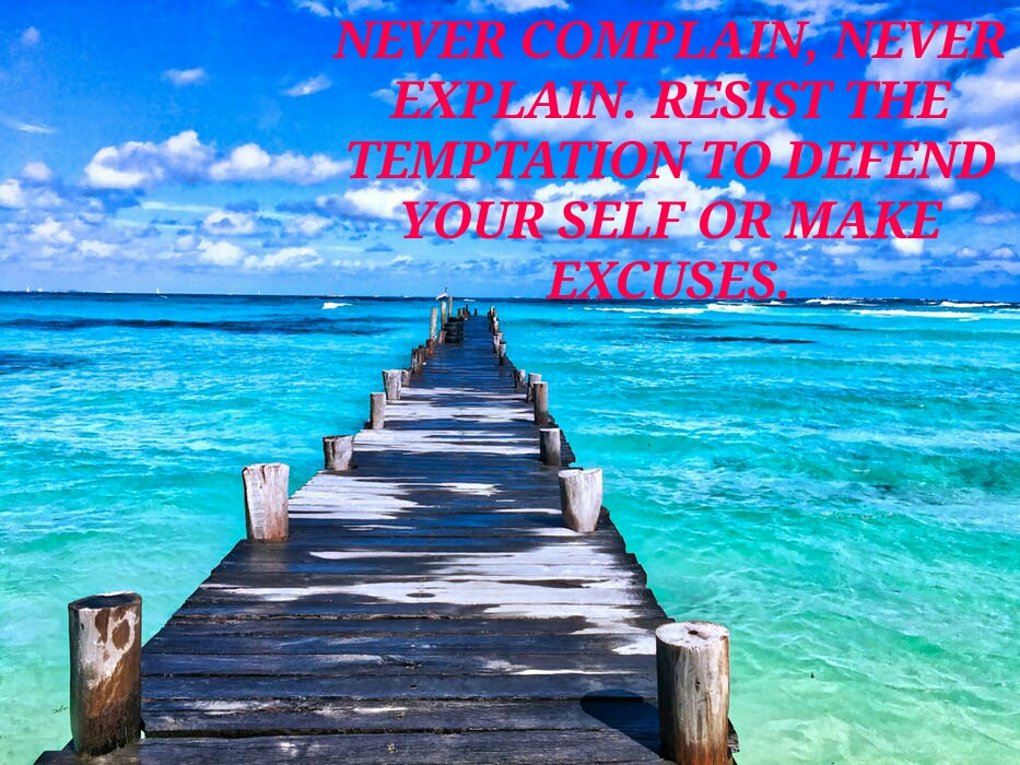 NEVER COMPLAIN, NEVER  EXPLAIN . RESIST THE  TEMPTATION TO DEFEND  YOUR SELF OR MAKE  EXCUSES.