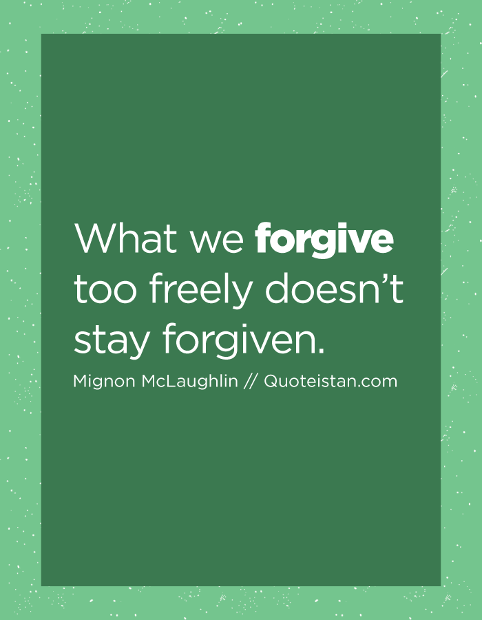 What we forgive too freely doesn't stay forgiven.