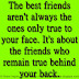 The best friends aren't always the ones only true to your face. It's about the friends who remain true behind your back.