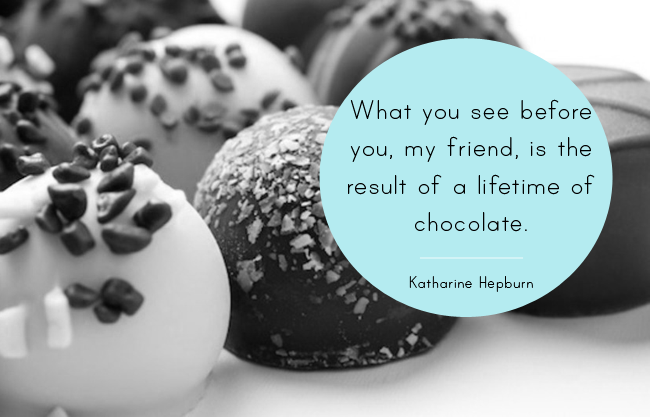 What you see before you, my friend, is the result of a lifetime of chocolate.- Katharine Hepburn