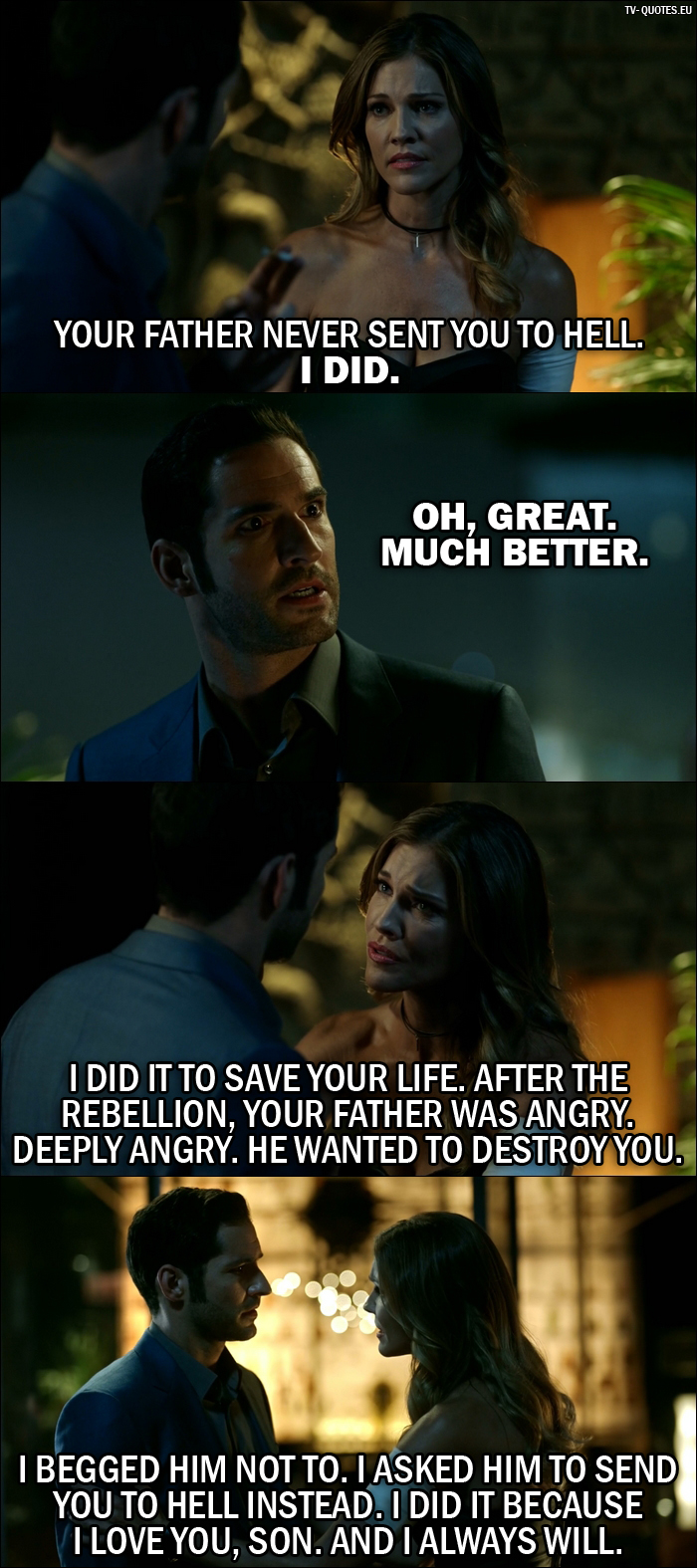 18 Best Lucifer Quotes from Liar, Liar, Slutty Dress on Fire (2x02) - Lucifer's Mother: Your father never sent you to Hell. I did. - Lucifer Morningstar: Oh, great. Much better. - Lucifer's Mother: I did it to save your life. After the rebellion, your father was angry. Deeply angry. He wanted to destroy you. I begged him not to. I asked him to send you to Hell instead. I did it because I love you, son. And I always will.
