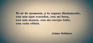 """""""Te sé de memoria, y te repaso diariamente, con mis ojos cerrados, con mi boca, con mis manos, con mi cuerpo, con cada célula."""" Jaime Sabines"""