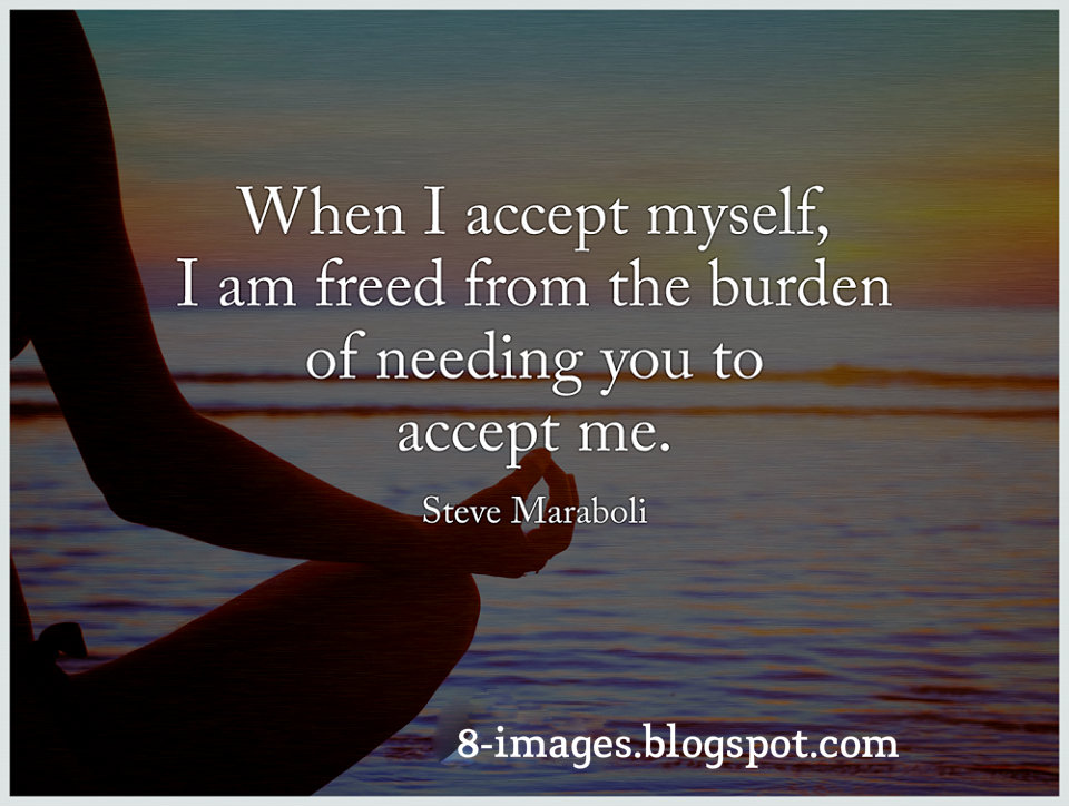 When I Accept Myself, I Am Freed From The Burden Of