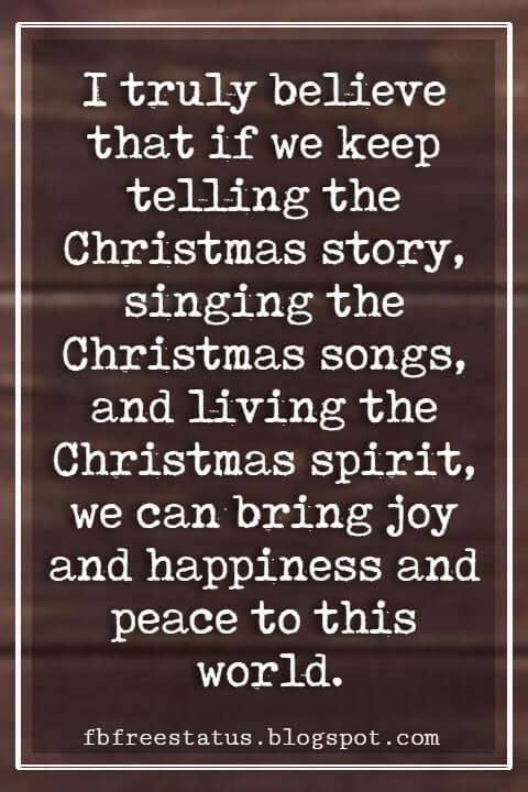 """Inspirational Christmas Quotes, """"I truly believe that if we keep telling the Christmas story, singing the Christmas songs, and living the Christmas spirit, we can bring joy and happiness and peace to this world."""" - Norman Vincent Peale"""