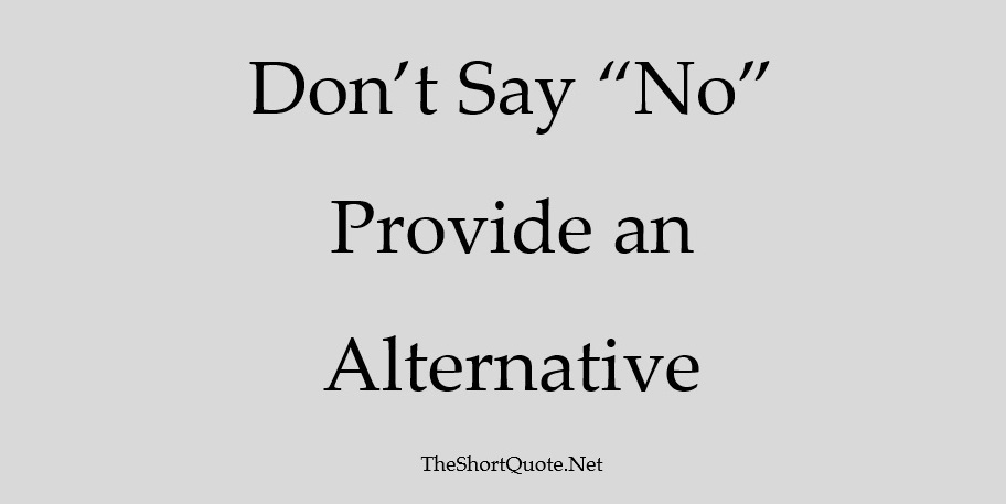 Don't say No ... Provide an Alternative