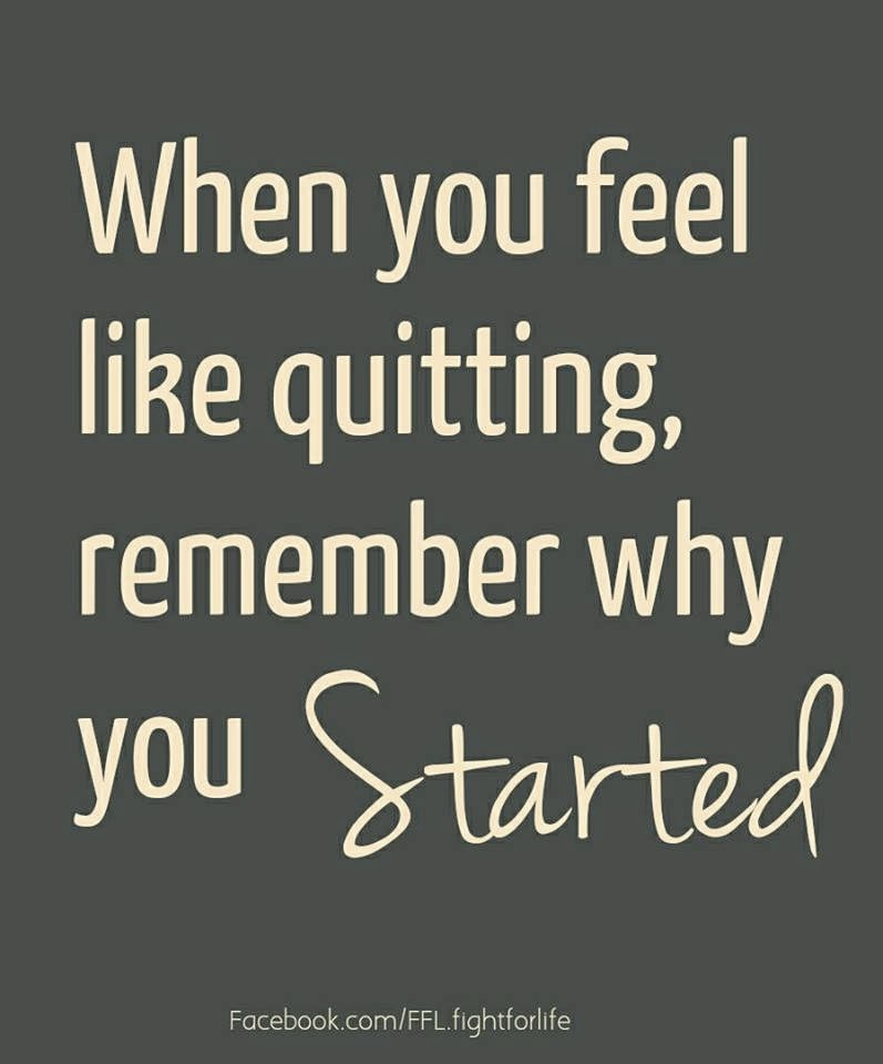 When You Feel Like Quitting Remember Why You Started Quotes