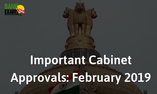 Important Cabinet Approvals: February 2019