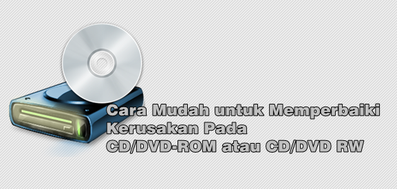Cara Mudah Untuk Memperbaiki Kerusakan Pada Cd Dvd Rom Atau Cd Dvd