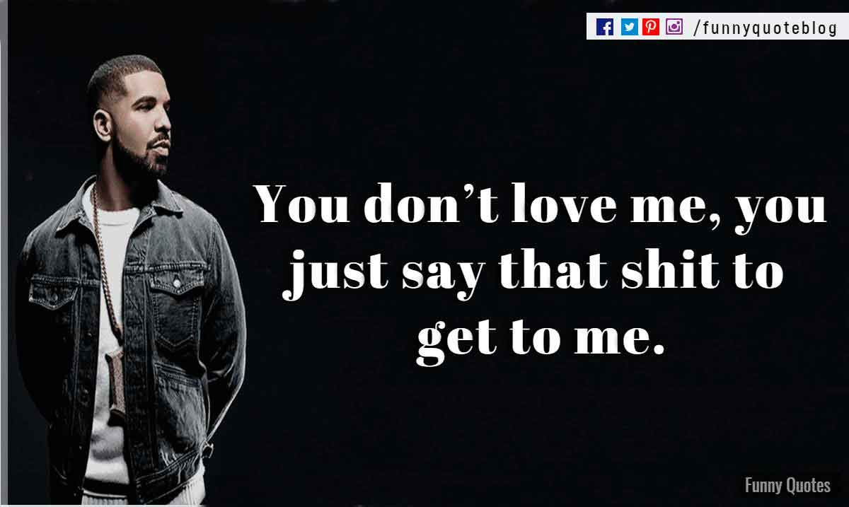 You don't love me, you just say that shit to get to me. ― Drake Love Quote