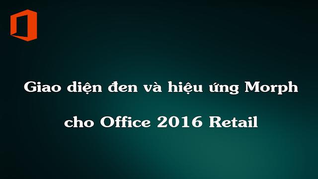 [TIPS] GIAO DIỆN ĐEN VÀ HIỆU ỨNG MORPH CHO OFFICE 2016 RETAIL