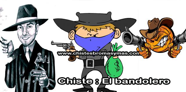 Chiste : El bandolero, un bandolero se había especializado en cruzar el Río Grande de vez en cuando y robar bancos en Texas.   Finalmente, se ofreció una recompensa por su captura, y un Texas Ranger emprendedor decidió rastrearlo y atravesar la frontera.  Después de una búsqueda larga, rastreó al bandolero hasta una cantina.