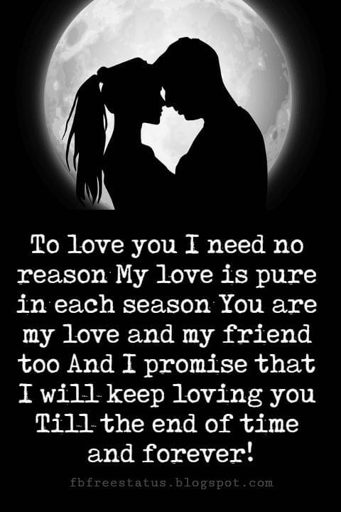 sweet love sayings, To love you I need no reason My love is pure in each season You are my love and my friend too And I promise that I will keep loving you Till the end of time and forever!