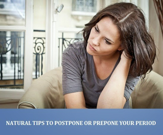 NATURAL TIPS TO POSTPONE OR PREPONE YOUR PERIOD ~ Natural Fitness Tips
