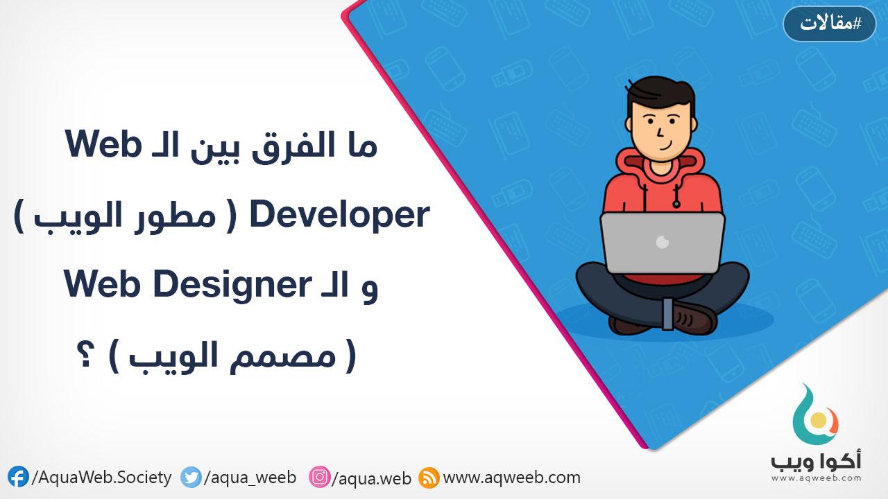 ما الفرق بين الـ Web Developer ( مطور الويب ) و الـ Web Designer ( مصمم الويب ) ؟
