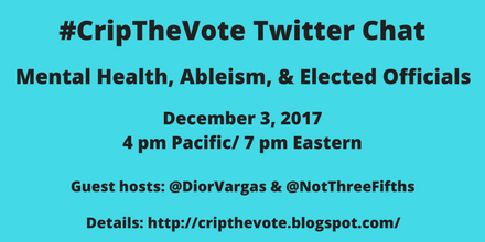 #CripTheVote Twitter Chat Mental Health, Ableism, & Elected Officials Sunday, December 3, 2017 4 pm Pacific / 7 pm Eastern Guest hosts: @DiorVargas & @NortThreeFifths