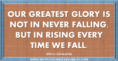 "36 Success Quotes To Motivate And Inspire You: ""Our greatest glory is not in never falling, but in rising every time we fall."" ― Oliver Goldsmith"