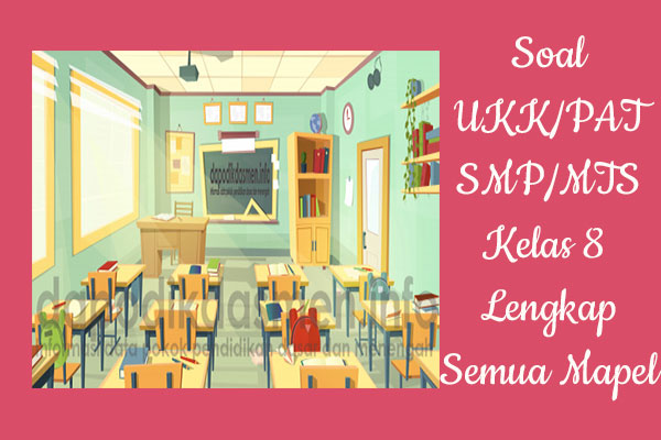 Soal UKK PAT SMP MTs Kelas 8 Tahun 2019 Lengkap Semua Pelajaran, Soal UKK/PAT SMP/MTs Kurikulum 2013 Kelas 8 Semester 2, Soal dan Kunci Jawaban UKK/UAS Kelas 8 SMP/MTs Kurtilas Semester Genap, Contoh Soal PAT (UKK) SMP/MTs Kelas 8 Semester 2 K13, Soal UKK/UAS Kelas 8 SMP/MTs Semester 2 Lengkap dengan Kunci Jawaban
