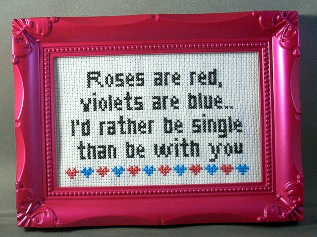 Cross-stitch: Roses are red, violets are blue. I'd rather be single than be with you.