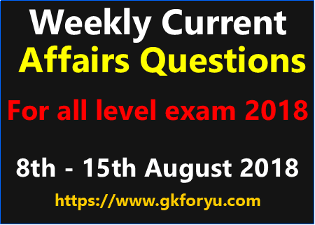 Weekly Current Affairs Questions 8th to 15th August 18