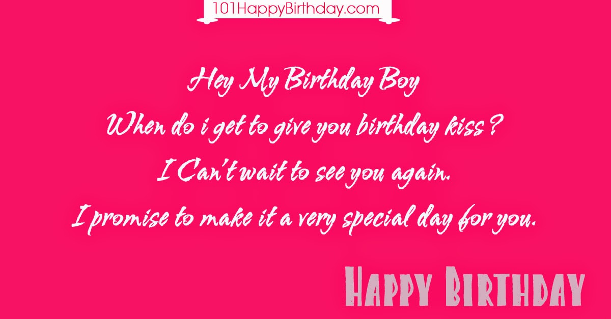 Hey My Birthday Boy When do i get to give you birthday kiss ? I Can't wait to see you again. I promise to make it a very special day for you.