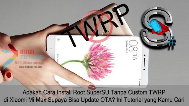 Adakah Cara Install Root SuperSU Tanpa Custom TWRP di Xiaomi Mi Max Supaya Bisa Update OTA? Ini Tutorial yang Kamu Cari