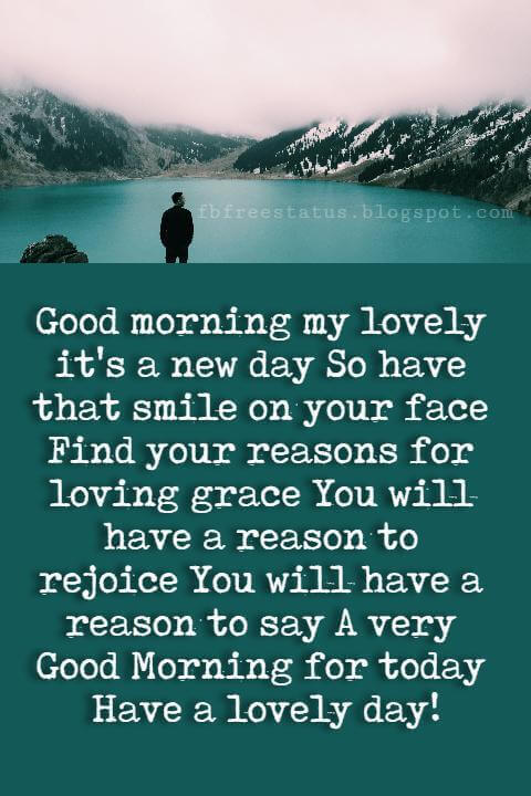 Good Morning Text Messages, Good morning my lovely it's a new day So have that smile on your face Find your reasons for loving grace You will have a reason to rejoice You will have a reason to say A very Good Morning for today Have a lovely day!