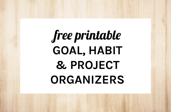 Free Printable Goal, Habit & Project Organizers by Eliza Ellis