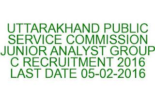 UTTARAKHAND PUBLIC SERVICE COMMISSION JUNIOR ANALYST GROUP C RECRUITMENT 2016 LAST DATE 05-02-2016