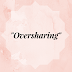 """Oversharing"""