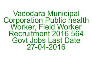 Vadodara Municipal Corporation Public health Worker, Field Worker Recruitment 2016 564 Govt Jobs