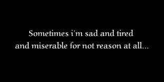 Sometimes i'm sad and tired and miserable for not reason at all