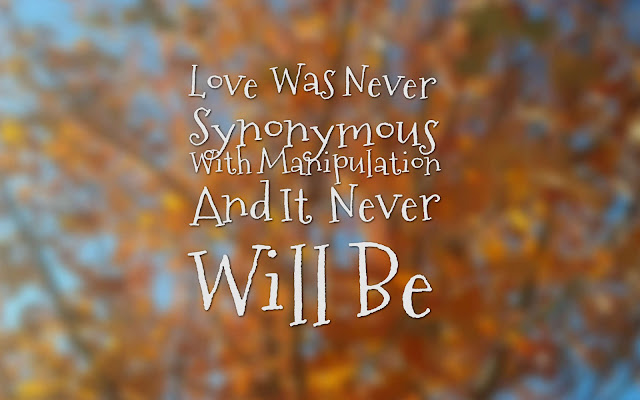 Love Was Never Synonymous With Manipulation And It Never Will Be