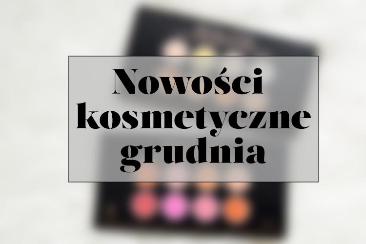 NOWOŚCI KOSMETYCZNE | Grudzień / Przypomnienie o rozdaniu!